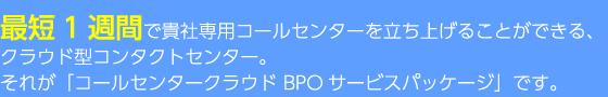 最短1週間で貴社専用コールセンターを立ち上げることができる、クラウド型コンタクトセンター。それが「BPOサービスパッケージ」です。